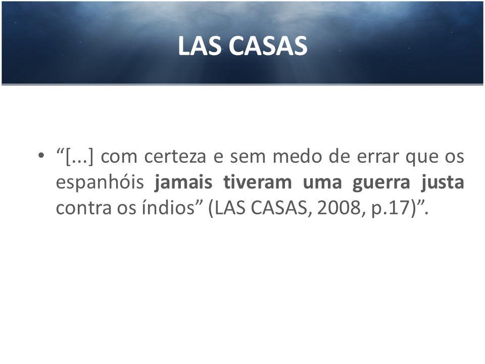 LAS CASAS [...] com certeza e sem medo de errar que os espanhóis jamais tiveram uma guerra justa contra os índios (LAS CASAS, 2008, p.17) .